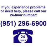 If You Experience Problems or Need Help, Please Call Our 24-Hour Number - 951-296-6900